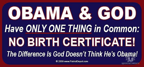 Общее у Обамы и Бога только одно, что у обоих нет свидетельства о рождении, и еще Бог не думает что он Обама.